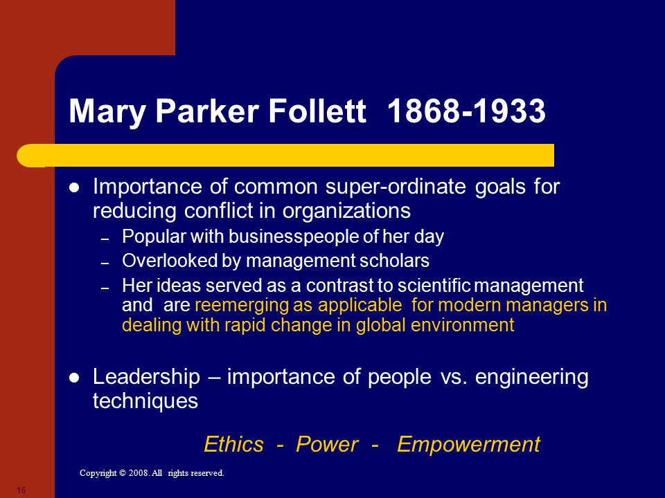 Copyright © 2008. All rights reserved. 16 Mary Parker Follett 1868-1933 Importance of common super-ordinate goals for reducing conflict in organizatio