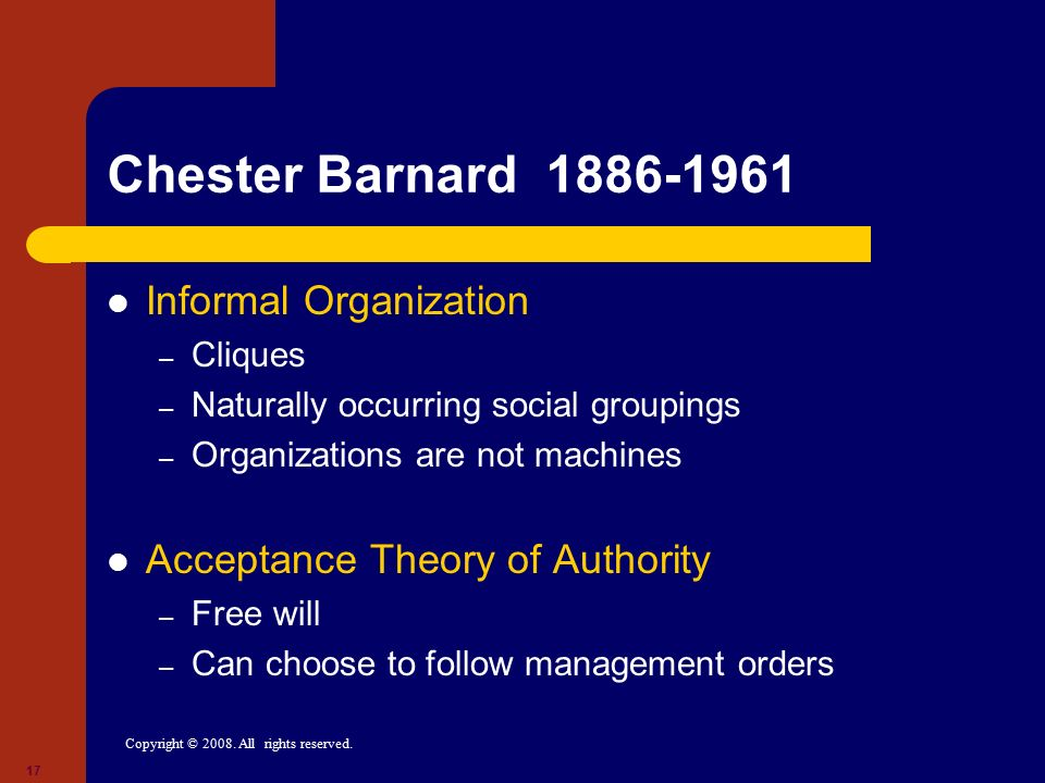 Copyright © 2008. All rights reserved. 17 Chester Barnard 1886-1961 Informal Organization – Cliques – Naturally occurring social groupings – Organizat
