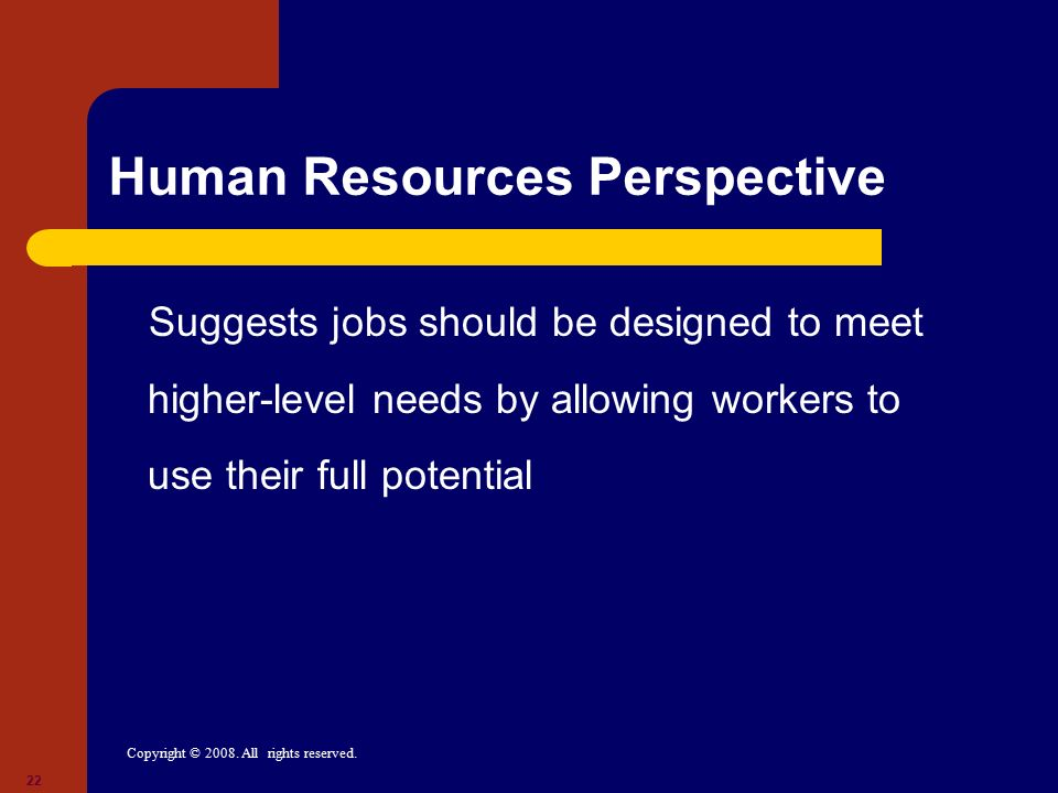 Copyright © 2008. All rights reserved. 22 Human Resources Perspective Suggests jobs should be designed to meet higher-level needs by allowing workers