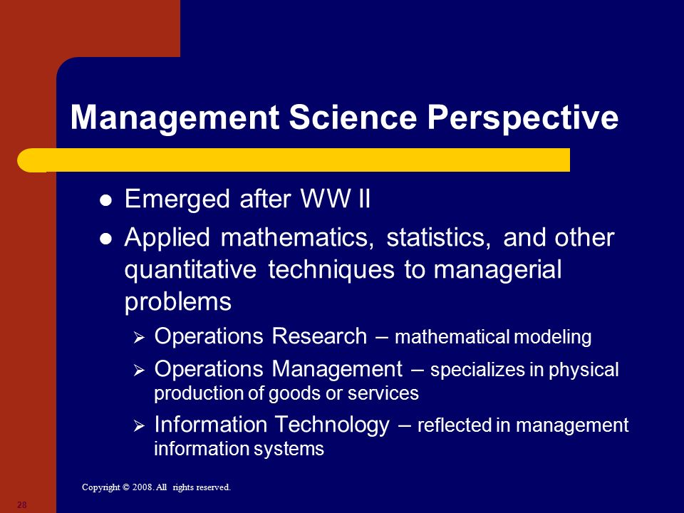 Copyright © 2008. All rights reserved. 28 Management Science Perspective Emerged after WW II Applied mathematics, statistics, and other quantitative t