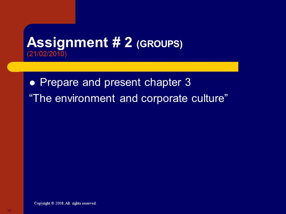 "Copyright © 2008. All rights reserved. 36 Assignment # 2 (GROUPS) (21/02/2010) Prepare and present chapter 3 ""The environment and corporate culture"""