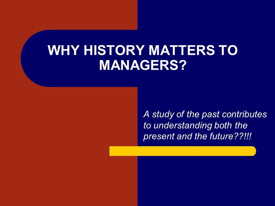 WHY HISTORY MATTERS TO MANAGERS? A study of the past contributes to understanding both the present and the future??!!!
