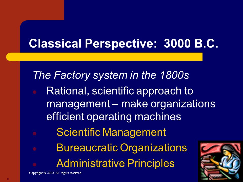 8 Classical Perspective: 3000 B.C. The Factory system in the 1800s ● Rational, scientific approach to management – make organizations efficient operat