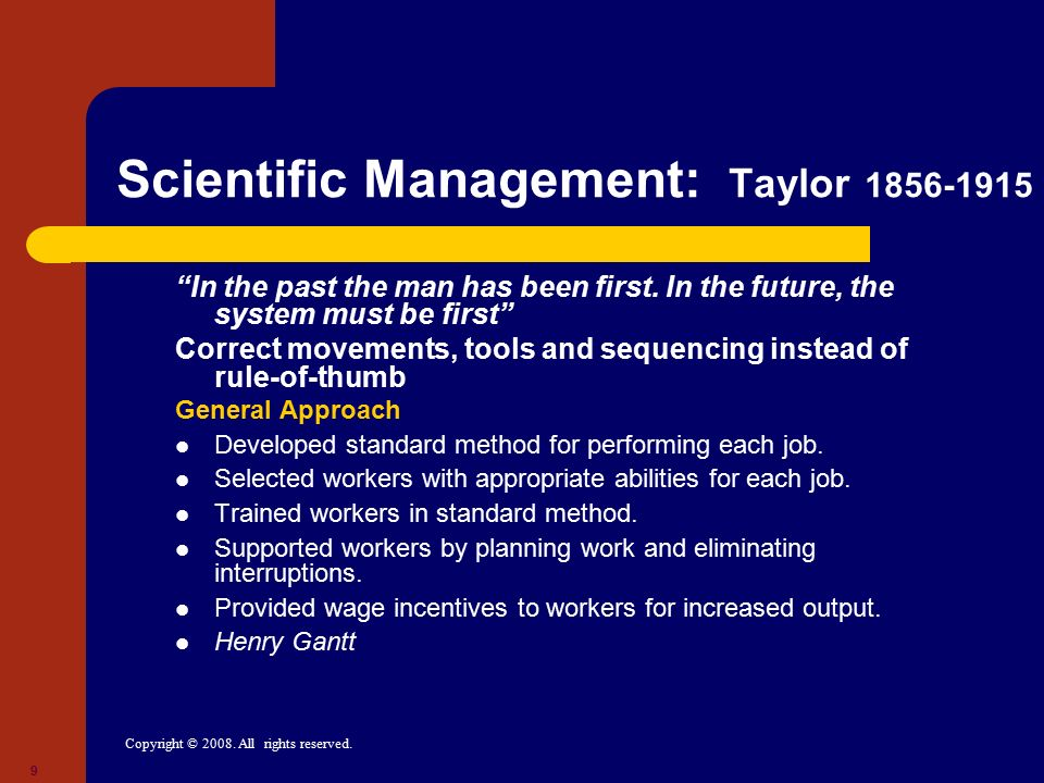 "Copyright © 2008. All rights reserved. 9 Scientific Management: Taylor 1856-1915 ""In the past the man has been first. In the future, the system must b"