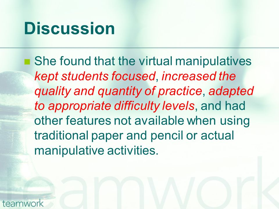 Discussion She found that the virtual manipulatives kept students focused, increased the quality and quantity of practice, adapted to appropriate difficulty levels, and had other features not available when using traditional paper and pencil or actual manipulative activities.