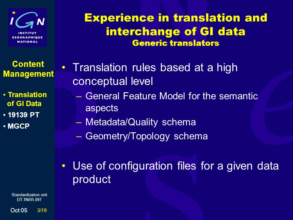 3/19 Oct 05 Standardization unit DT.TN/05.097 Experience in translation and interchange of GI data Generic translators Translation rules based at a high conceptual level –General Feature Model for the semantic aspects –Metadata/Quality schema –Geometry/Topology schema Use of configuration files for a given data product Content Management Translation of GI Data 19139 PT MGCP