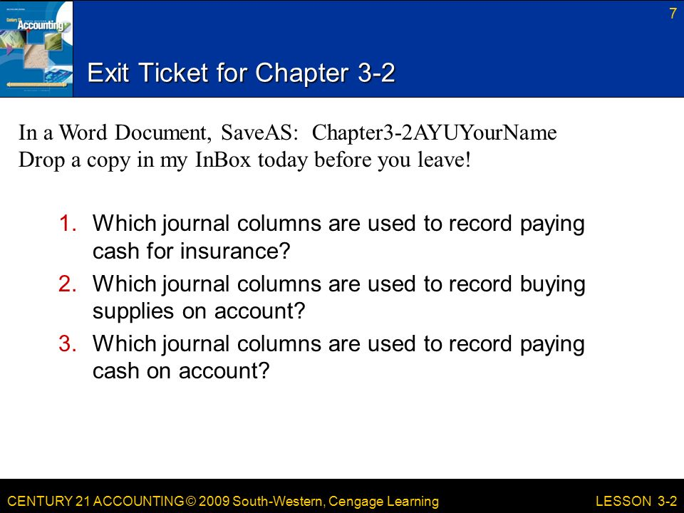 CENTURY 21 ACCOUNTING © 2009 South-Western, Cengage Learning Exit Ticket for Chapter Which journal columns are used to record paying cash for insurance.