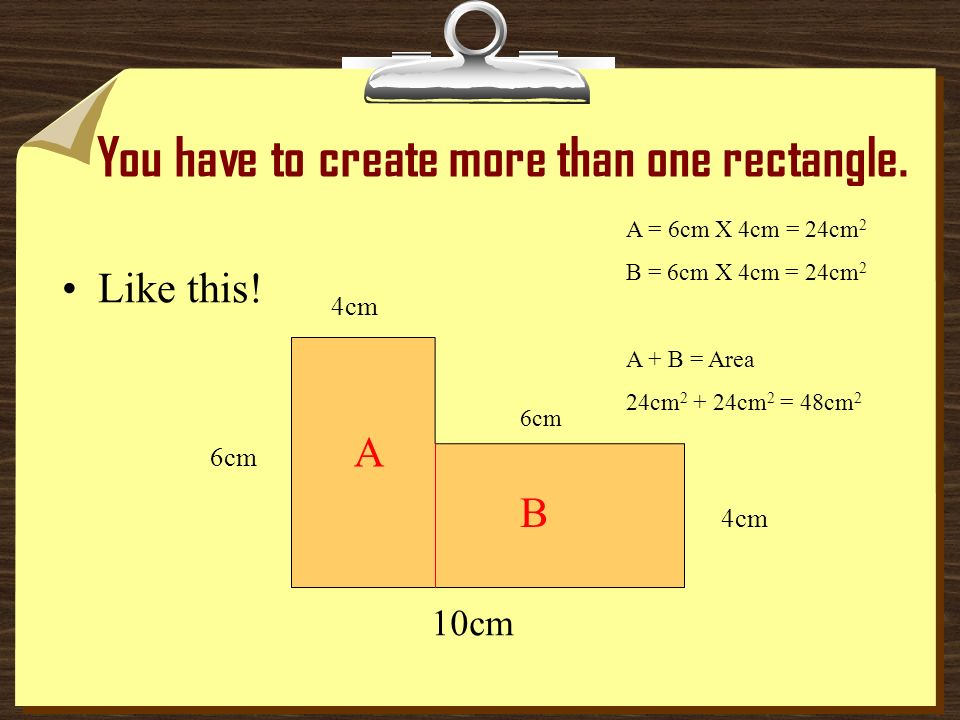 YOU HAVE TO MAKE RECTANGLES! Look at this shape. How could you calculate the area 10cm 6cm 4cm