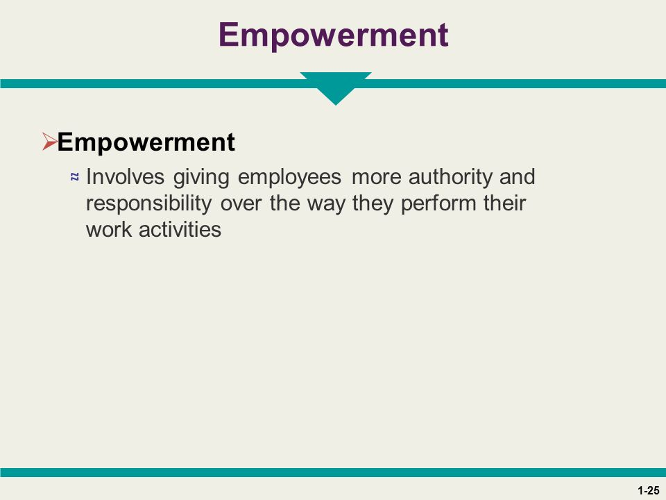 1-25 Empowerment  Empowerment ≈ Involves giving employees more authority and responsibility over the way they perform their work activities