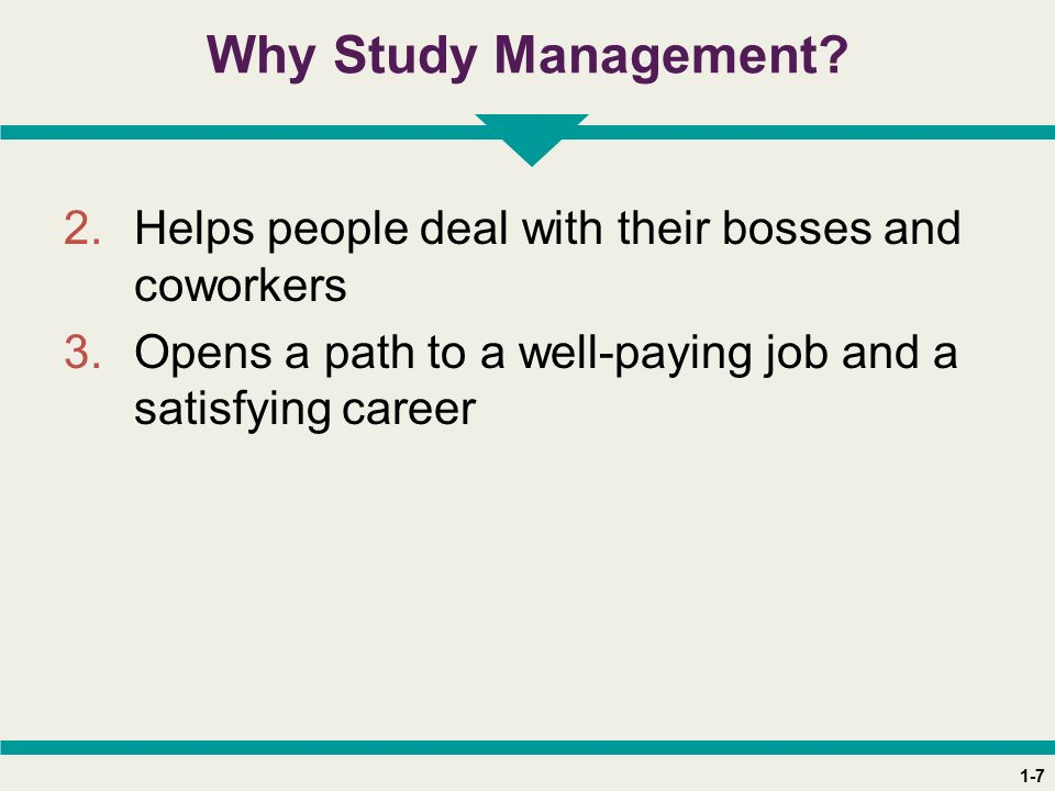 1-7 Why Study Management? 2.Helps people deal with their bosses and coworkers 3.Opens a path to a well-paying job and a satisfying career