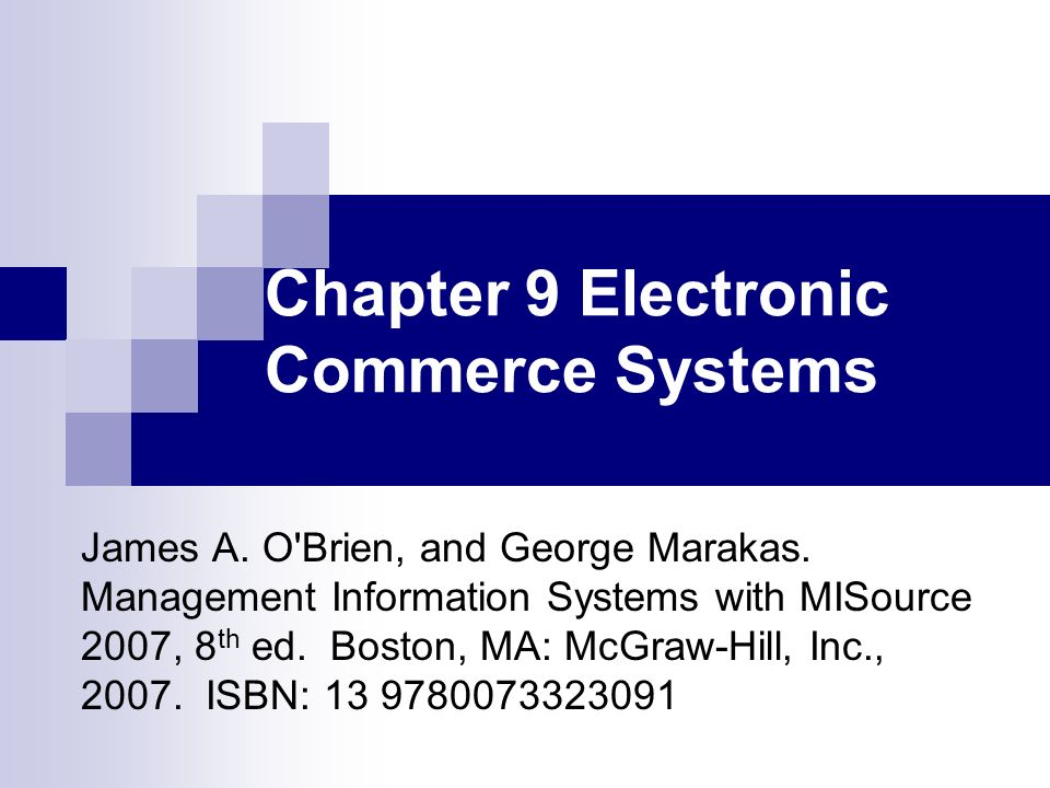 Chapter 9 Electronic Commerce Systems James A. O'Brien, and George Marakas. Management Information Systems with MISource 2007, 8 th ed. Boston, MA: Mc