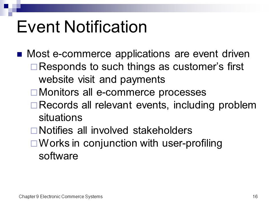 Chapter 9 Electronic Commerce Systems16 Event Notification Most e-commerce applications are event driven  Responds to such things as customer's first