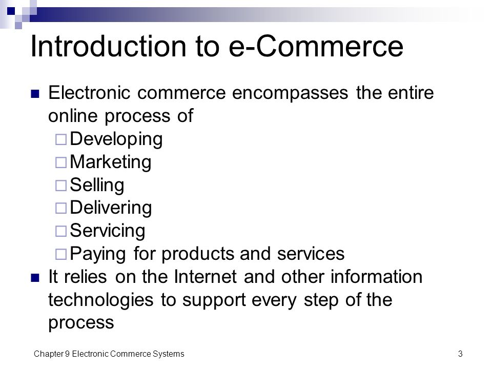 Chapter 9 Electronic Commerce Systems3 Introduction to e-Commerce Electronic commerce encompasses the entire online process of  Developing  Marketin