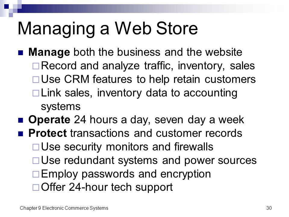 Chapter 9 Electronic Commerce Systems30 Managing a Web Store Manage both the business and the website  Record and analyze traffic, inventory, sales 