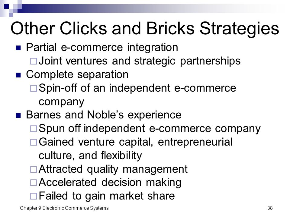 Chapter 9 Electronic Commerce Systems38 Other Clicks and Bricks Strategies Partial e-commerce integration  Joint ventures and strategic partnerships