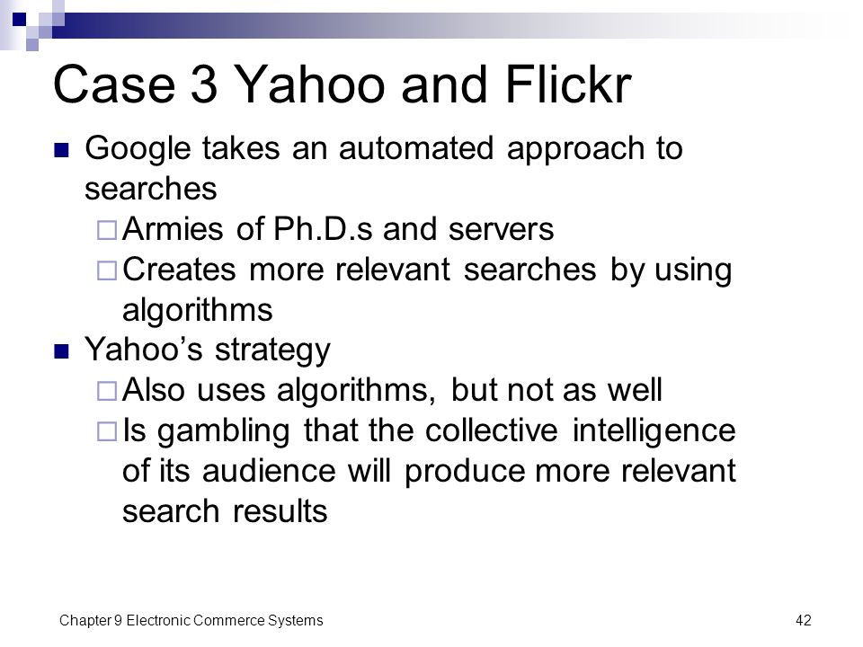 Chapter 9 Electronic Commerce Systems42 Case 3 Yahoo and Flickr Google takes an automated approach to searches  Armies of Ph.D.s and servers  Create