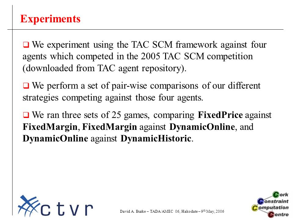 Experiments  We experiment using the TAC SCM framework against four agents which competed in the 2005 TAC SCM competition (downloaded from TAC agent repository).