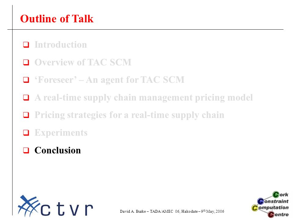 Outline of Talk  Introduction  Overview of TAC SCM  'Foreseer' – An agent for TAC SCM  A real-time supply chain management pricing model  Pricing strategies for a real-time supply chain  Experiments  Conclusion David A.