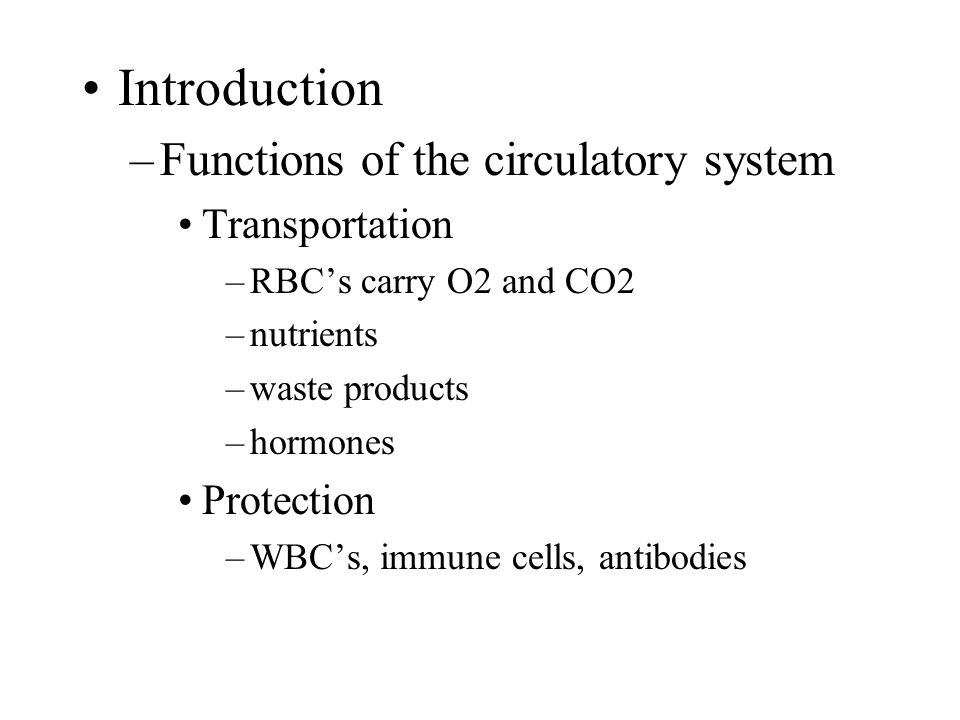 Introduction –Functions of the circulatory system Transportation –RBC's carry O2 and CO2 –nutrients –waste products –hormones Protection –WBC's, immune cells, antibodies