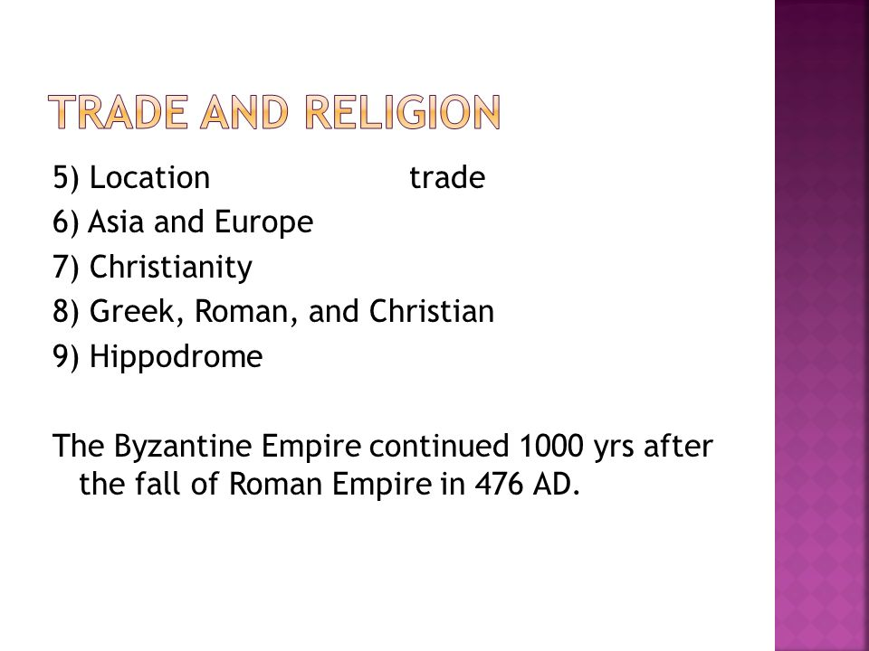 5) Location trade 6) Asia and Europe 7) Christianity 8) Greek, Roman, and Christian 9) Hippodrome The Byzantine Empire continued 1000 yrs after the fall of Roman Empire in 476 AD.