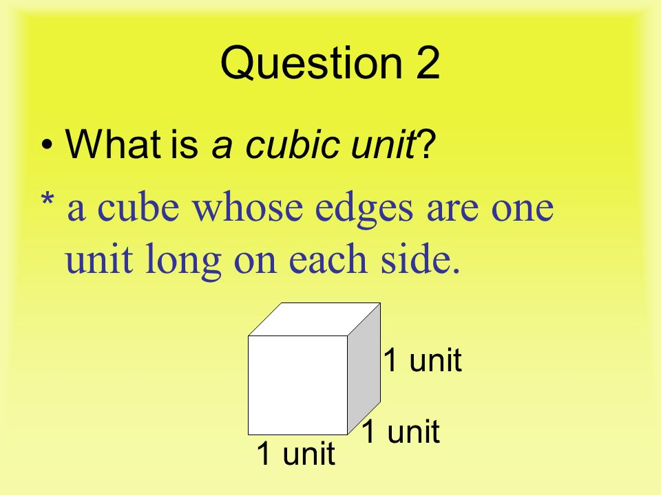 Question 2 What is a cubic unit * a cube whose edges are one unit long on each side. 1 unit