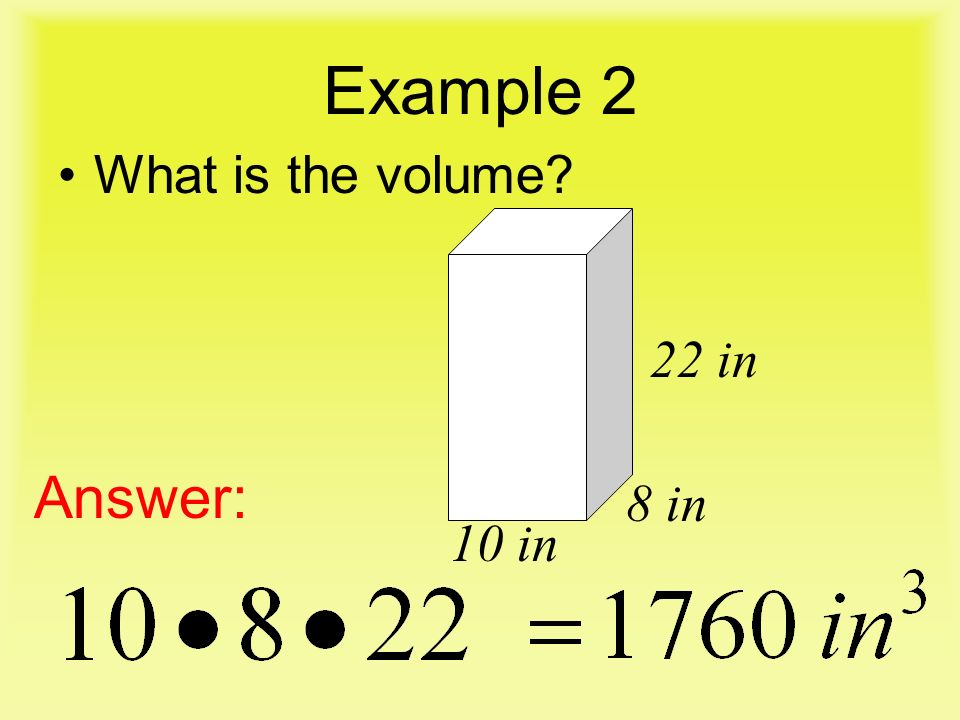 Example 2 What is the volume Answer: 22 in 10 in 8 in