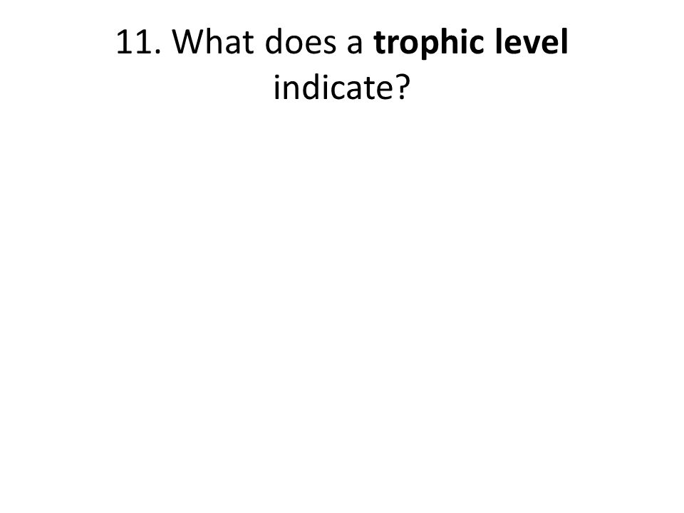 11. What does a trophic level indicate