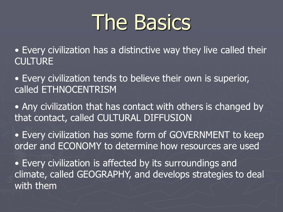 The Basics Every civilization has a distinctive way they live called their CULTURE Every civilization tends to believe their own is superior, called ETHNOCENTRISM Any civilization that has contact with others is changed by that contact, called CULTURAL DIFFUSION Every civilization has some form of GOVERNMENT to keep order and ECONOMY to determine how resources are used Every civilization is affected by its surroundings and climate, called GEOGRAPHY, and develops strategies to deal with them