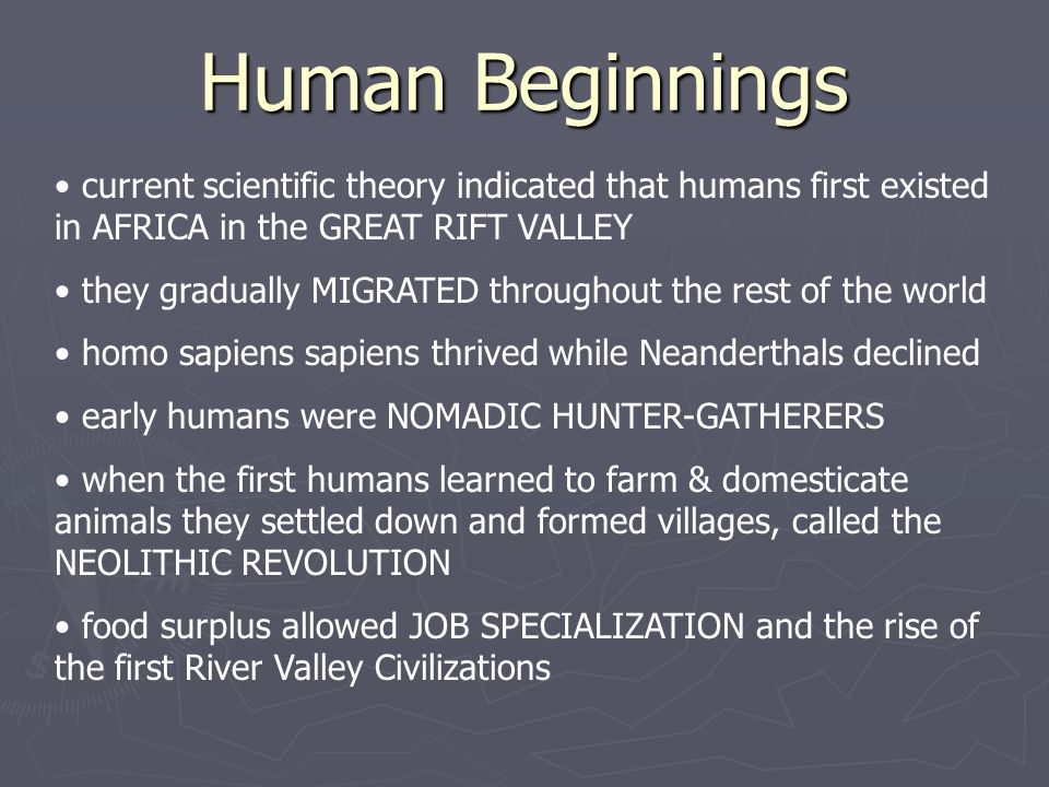 Human Beginnings current scientific theory indicated that humans first existed in AFRICA in the GREAT RIFT VALLEY they gradually MIGRATED throughout the rest of the world homo sapiens sapiens thrived while Neanderthals declined early humans were NOMADIC HUNTER-GATHERERS when the first humans learned to farm & domesticate animals they settled down and formed villages, called the NEOLITHIC REVOLUTION food surplus allowed JOB SPECIALIZATION and the rise of the first River Valley Civilizations