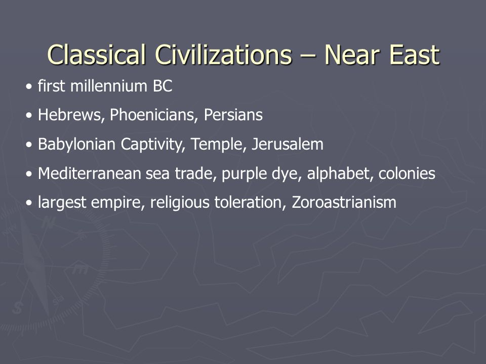 Classical Civilizations – Near East first millennium BC Hebrews, Phoenicians, Persians Babylonian Captivity, Temple, Jerusalem Mediterranean sea trade, purple dye, alphabet, colonies largest empire, religious toleration, Zoroastrianism