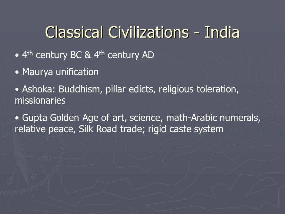 Classical Civilizations - India 4 th century BC & 4 th century AD Maurya unification Ashoka: Buddhism, pillar edicts, religious toleration, missionaries Gupta Golden Age of art, science, math-Arabic numerals, relative peace, Silk Road trade; rigid caste system