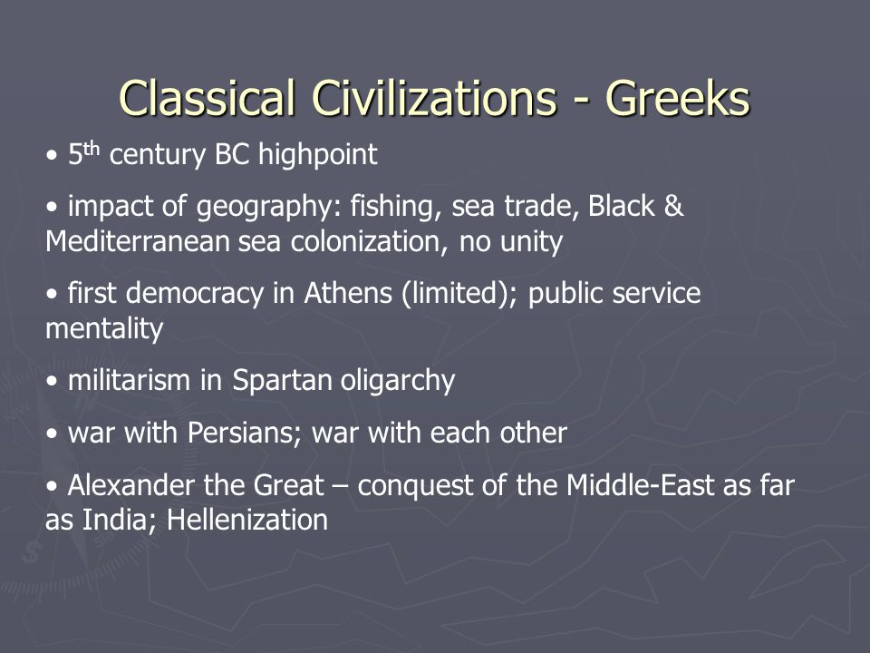 Classical Civilizations - Greeks 5 th century BC highpoint impact of geography: fishing, sea trade, Black & Mediterranean sea colonization, no unity first democracy in Athens (limited); public service mentality militarism in Spartan oligarchy war with Persians; war with each other Alexander the Great – conquest of the Middle-East as far as India; Hellenization