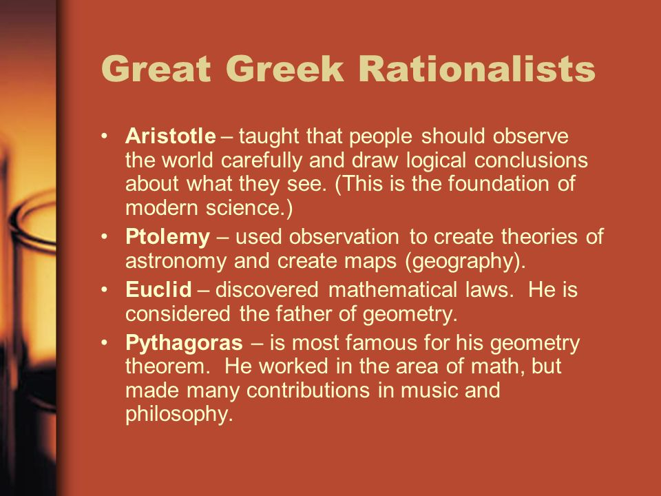 Great Greek Rationalists Aristotle – taught that people should observe the world carefully and draw logical conclusions about what they see.