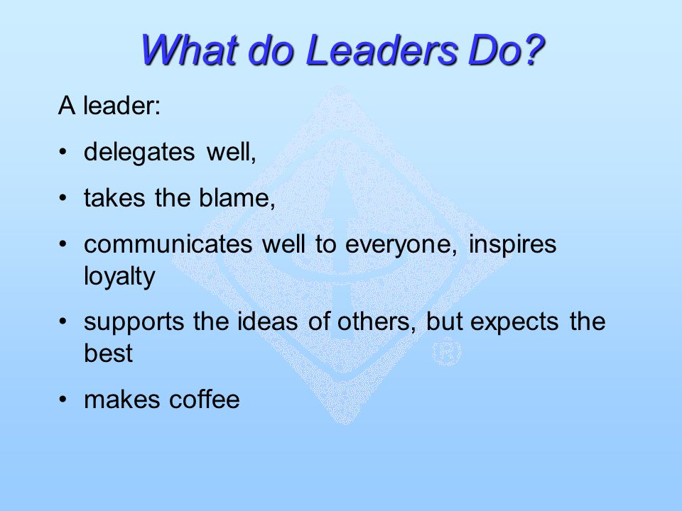 What do Leaders Do? A leader: delegates well, takes the blame, communicates well to everyone, inspires loyalty supports the ideas of others, but expec