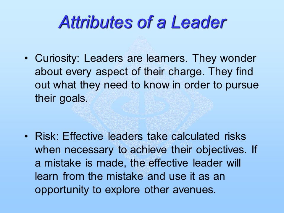 Attributes of a Leader Curiosity: Leaders are learners. They wonder about every aspect of their charge. They find out what they need to know in order