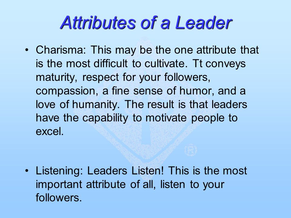 Attributes of a Leader Charisma: This may be the one attribute that is the most difficult to cultivate. Tt conveys maturity, respect for your follower