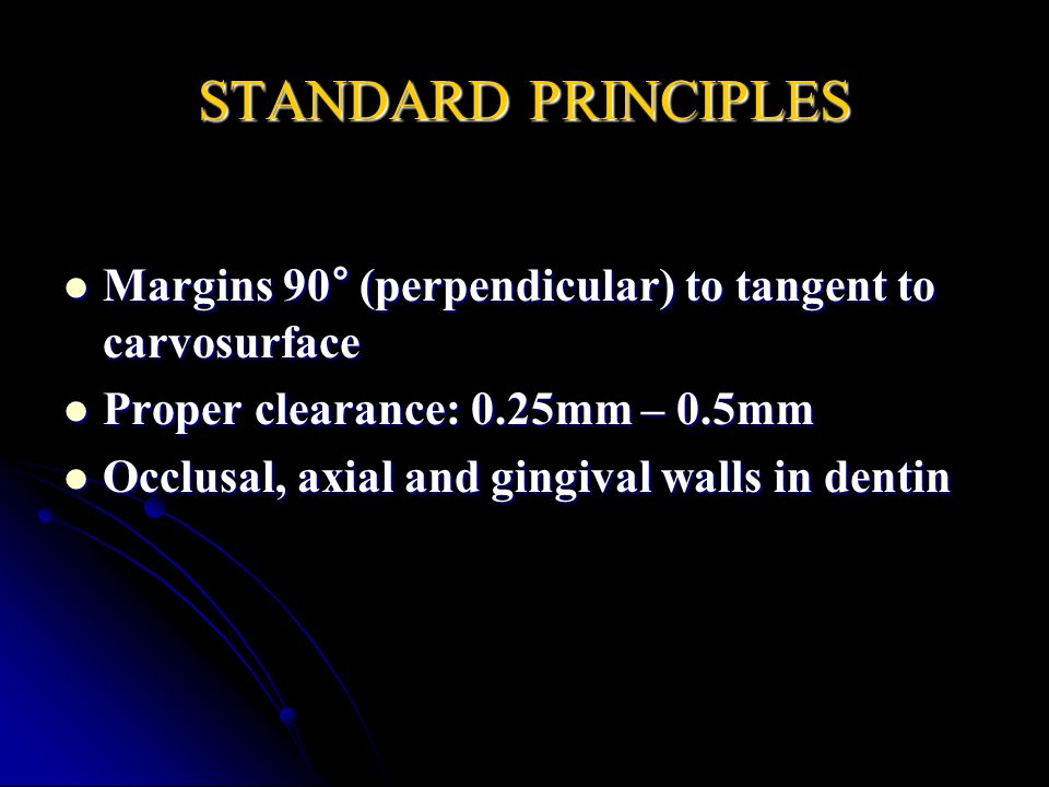 STANDARD PRINCIPLES Margins 90° (perpendicular) to tangent to carvosurface Margins 90° (perpendicular) to tangent to carvosurface Proper clearance: 0.25mm – 0.5mm Proper clearance: 0.25mm – 0.5mm Occlusal, axial and gingival walls in dentin Occlusal, axial and gingival walls in dentin