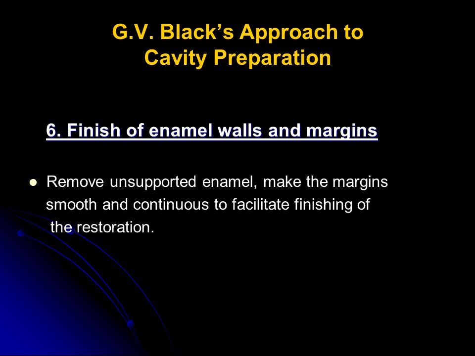 G.V.Black's Approach to Cavity Preparation 6.