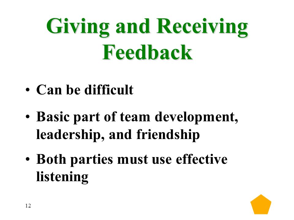 12 Giving and Receiving Feedback Can be difficult Basic part of team development, leadership, and friendship Both parties must use effective listening