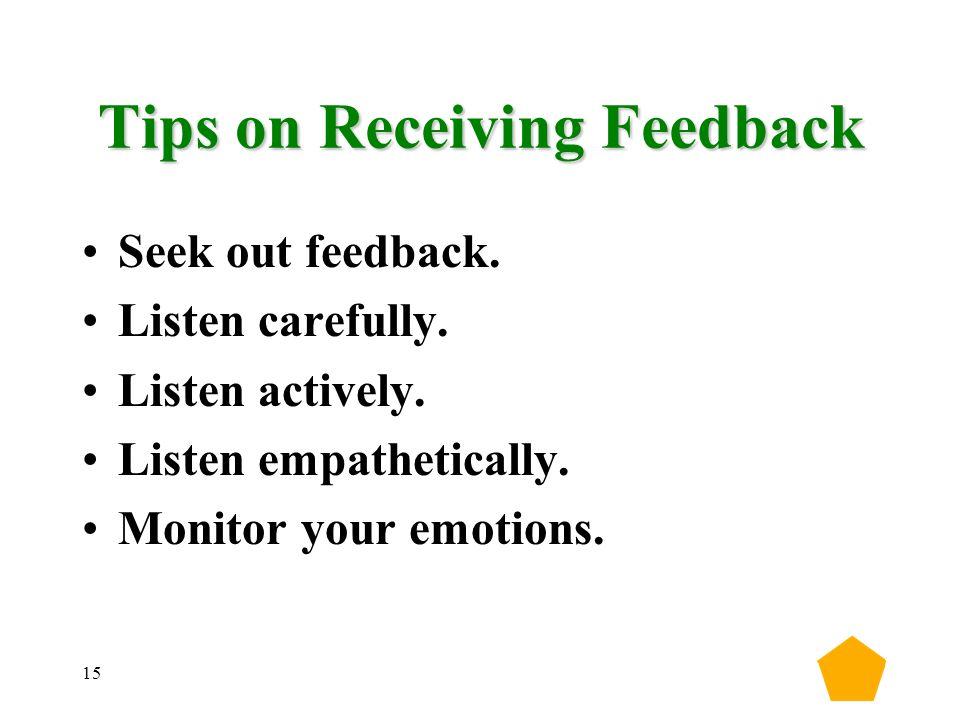 15 Tips on Receiving Feedback Seek out feedback. Listen carefully.