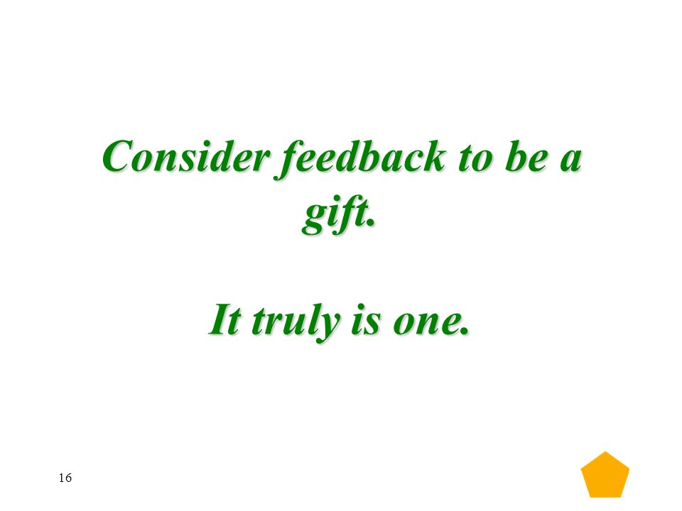 16 Consider feedback to be a gift. It truly is one.