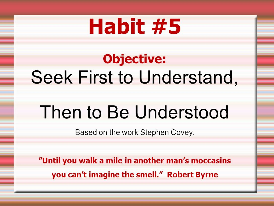 Habit #5 Objective: Seek First to Understand, Then to Be ...