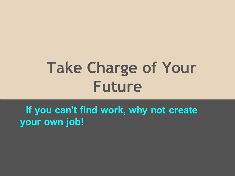 Take Charge of Your Future If you can't find work, why not create ...