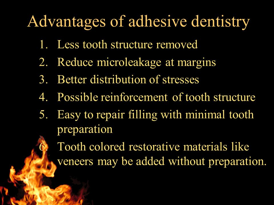 Advantages of adhesive dentistry 1.Less tooth structure removed 2.Reduce microleakage at margins 3.Better distribution of stresses 4.Possible reinforcement of tooth structure 5.Easy to repair filling with minimal tooth preparation 6.Tooth colored restorative materials like veneers may be added without preparation.