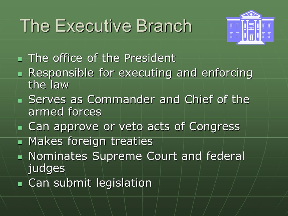 The Executive Branch The office of the President The office of the President Responsible for executing and enforcing the law Responsible for executing and enforcing the law Serves as Commander and Chief of the armed forces Serves as Commander and Chief of the armed forces Can approve or veto acts of Congress Can approve or veto acts of Congress Makes foreign treaties Makes foreign treaties Nominates Supreme Court and federal judges Nominates Supreme Court and federal judges Can submit legislation Can submit legislation