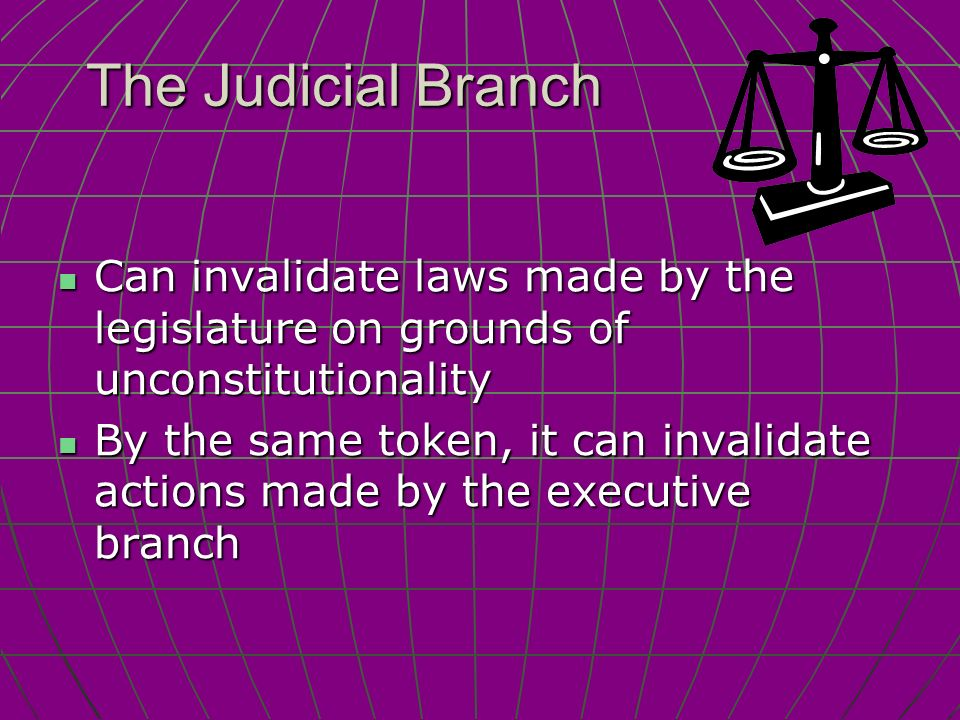The Judicial Branch Can invalidate laws made by the legislature on grounds of unconstitutionality Can invalidate laws made by the legislature on grounds of unconstitutionality By the same token, it can invalidate actions made by the executive branch By the same token, it can invalidate actions made by the executive branch