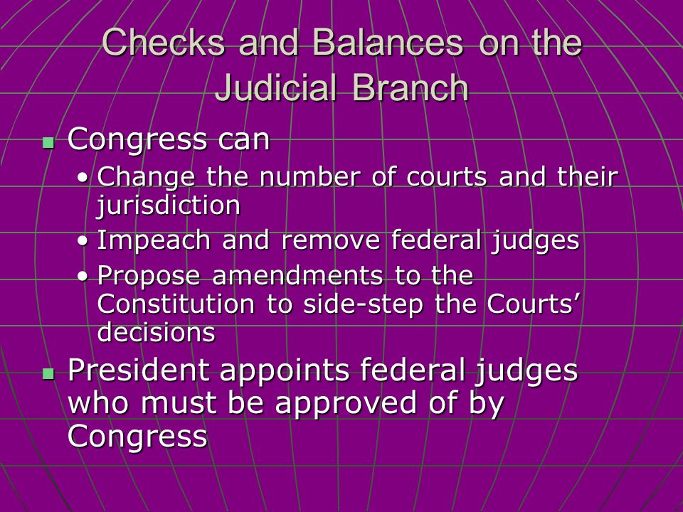 Checks and Balances on the Judicial Branch Congress can Congress can Change the number of courts and their jurisdictionChange the number of courts and their jurisdiction Impeach and remove federal judgesImpeach and remove federal judges Propose amendments to the Constitution to side-step the Courts' decisionsPropose amendments to the Constitution to side-step the Courts' decisions President appoints federal judges who must be approved of by Congress President appoints federal judges who must be approved of by Congress