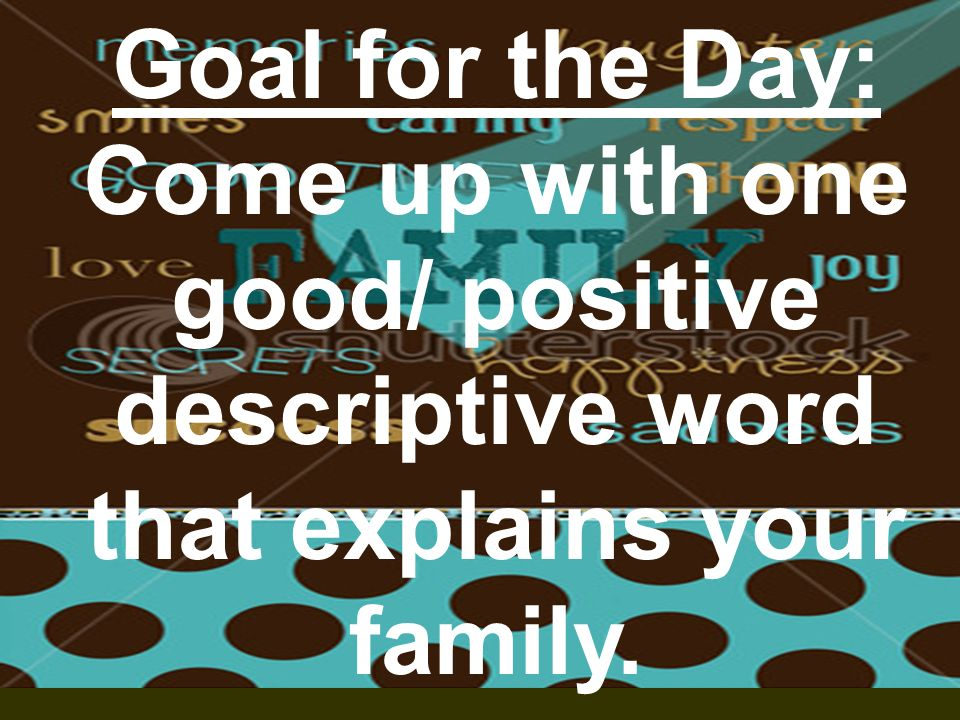 Goal for the Day: Come up with one good/ positive descriptive word that explains your family.