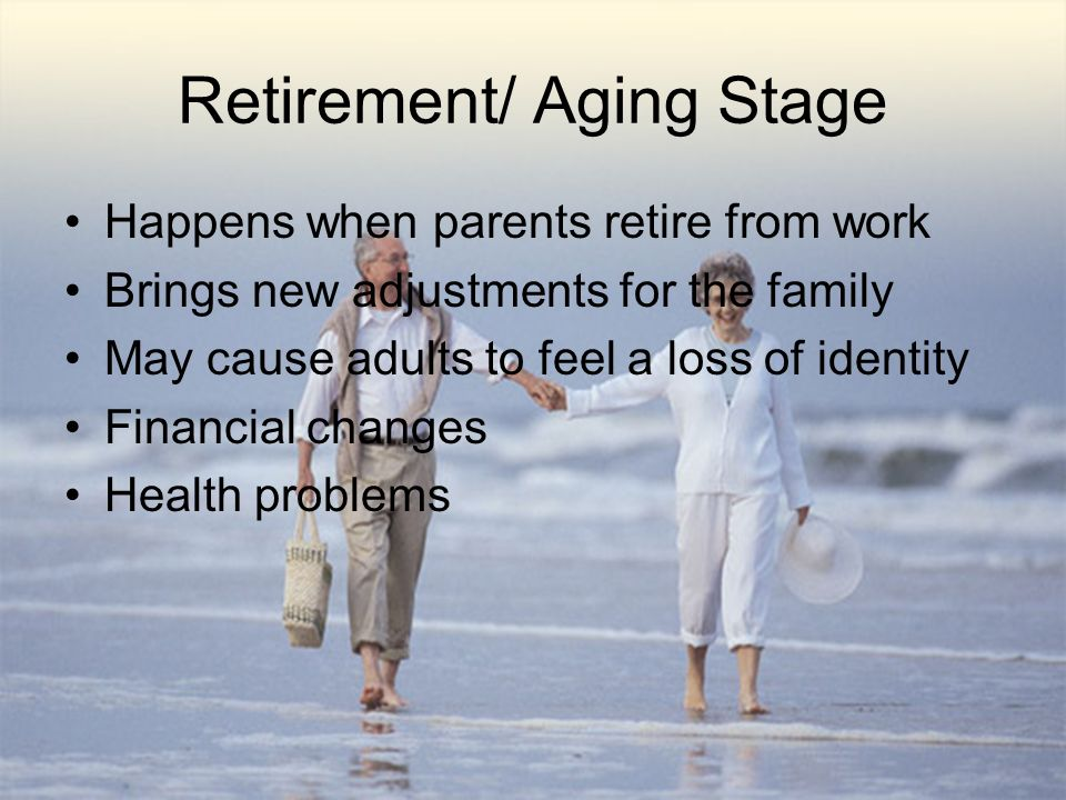 Retirement/ Aging Stage Happens when parents retire from work Brings new adjustments for the family May cause adults to feel a loss of identity Financial changes Health problems