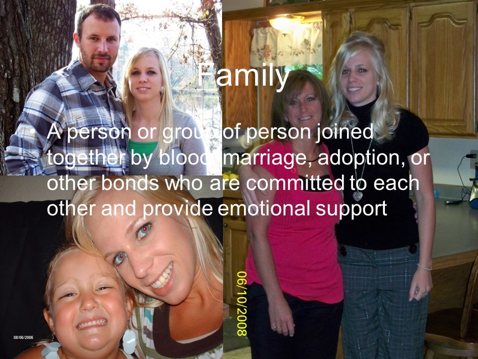 Family A person or group of person joined together by blood, marriage, adoption, or other bonds who are committed to each other and provide emotional support